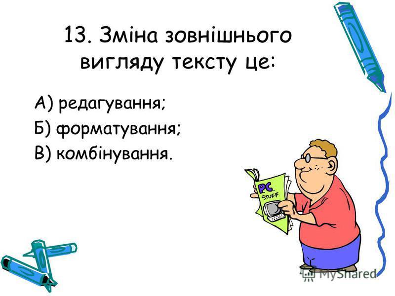 13. Зміна зовнішнього вигляду тексту це: А) редагування; Б) форматування; В) комбінування.