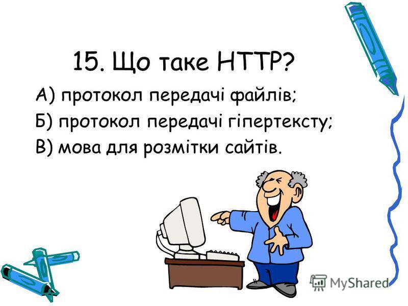 15. Що таке HTTP? А) протокол передачі файлів; Б) протокол передачі гіпертексту; В) мова для розмітки сайтів.