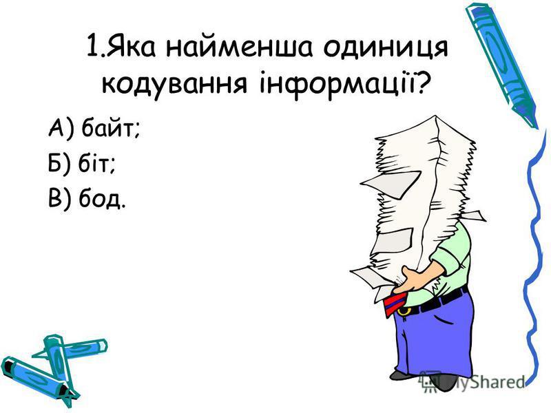 1.Яка найменша одиниця кодування інформації? А) байт; Б) біт; В) бод.