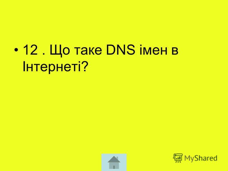 12. Що таке DNS імен в Інтернеті?