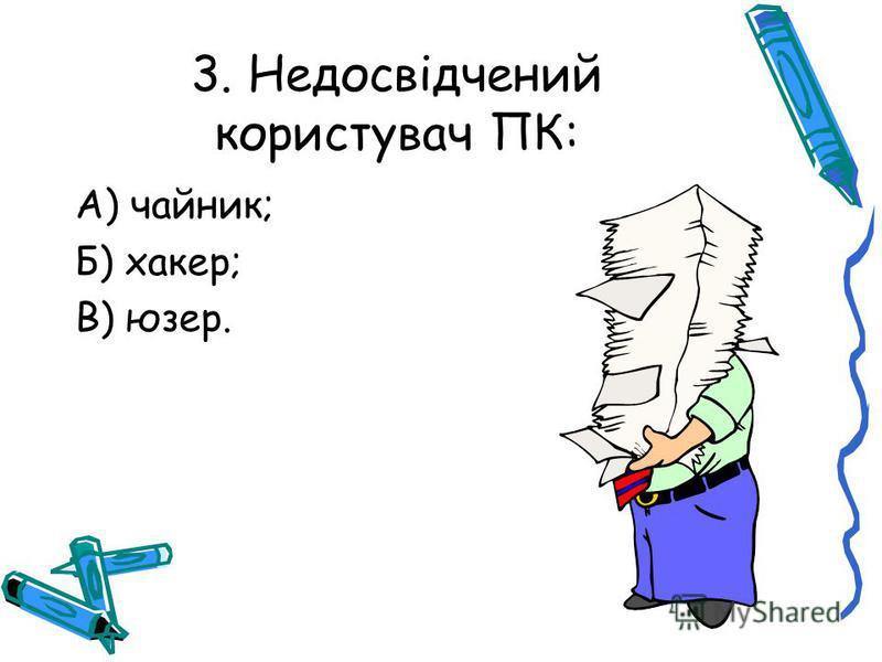 3. Недосвідчений користувач ПК: А) чайник; Б) хакер; В) юзер.