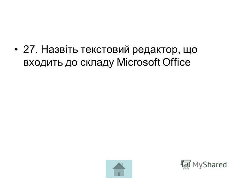 27. Назвіть текстовий редактор, що входить до складу Microsoft Office