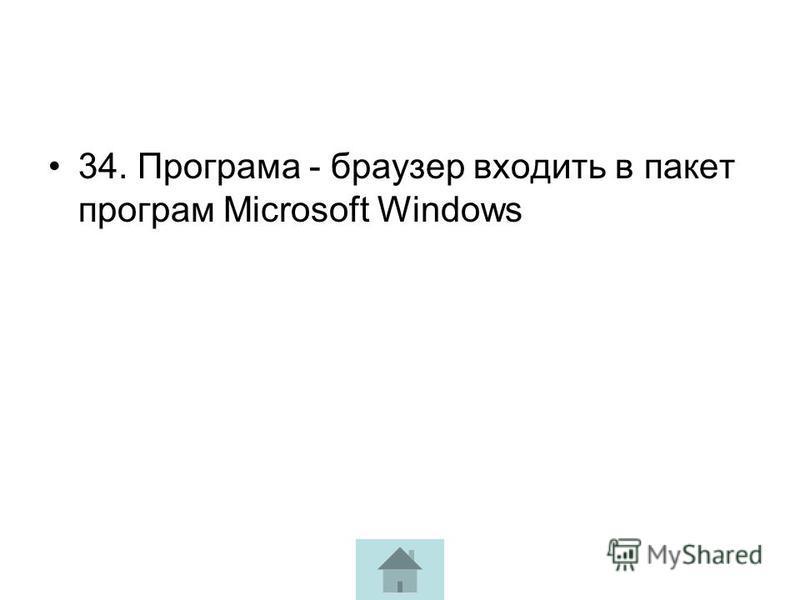 34. Програма - браузер входить в пакет програм Microsoft Windows