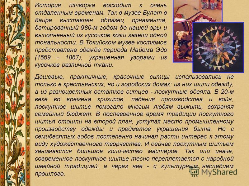 История пэчворка восходит к очень отдаленным временам. Так в музее Булат в Каире выставлен образец орнамента, датированный 980-м годом до нашей эры и выполненный из кусочков кожи газели одной тональности. В Токийском музее костюмов представлена одежд