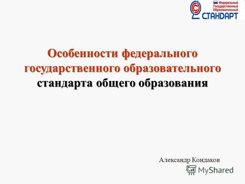Особенности федерального государственного образовательного стандарта общего образования Александр Кондаков 1
