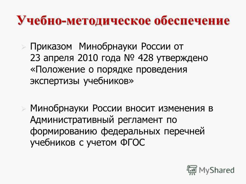 Учебно-методическое обеспечение Приказом Минобрнауки России от 23 апреля 2010 года 428 утверждено «Положение о порядке проведения экспертизы учебников» Минобрнауки России вносит изменения в Административный регламент по формированию федеральных переч