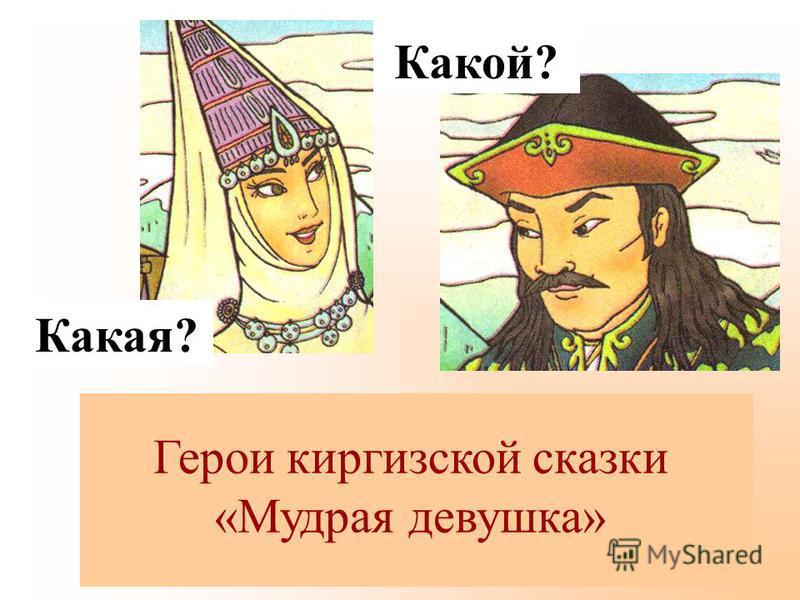 ? Герои киргизской сказки «Мудрая девушка» Какая? Какой?