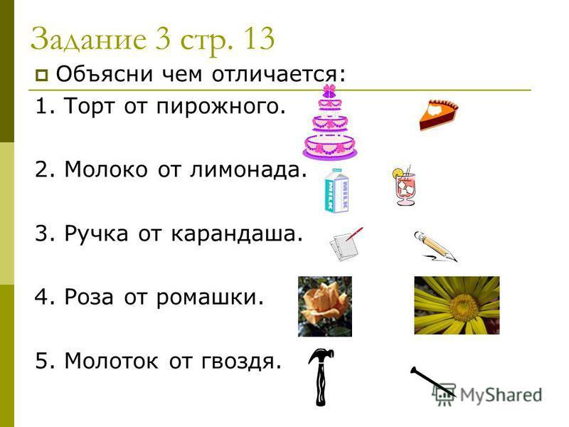 Задание 3 стр. 13 Объясни чем отличается: 1. Торт от пирожного. 2. Молоко от лимонада. 3. Ручка от карандаша. 4. Роза от ромашки. 5. Молоток от гвоздя.