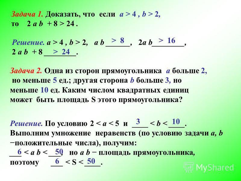 Задача 1. Доказать, что если а > 4, b > 2, то 2 а b + 8 > 24. Решение. а > 4, b > 2, а b ______, 2 а b________, 2 а b + 8 ________. > 8> 16 > 24 Задача 2. Одна из сторон прямоугольника а больше 2, но меньше 5 ед.; другая сторона b больше 3, но меньше