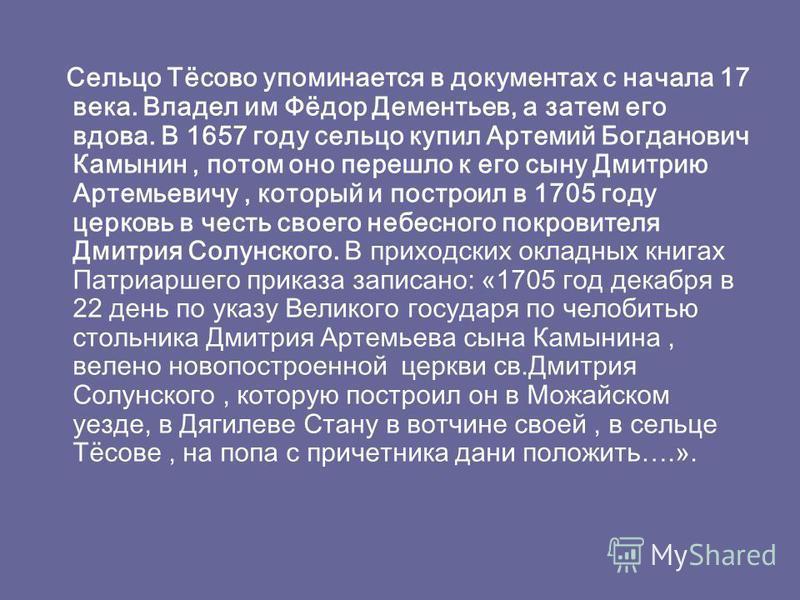 Сельцо Тёсово упоминается в документах с начала 17 века. Владел им Фёдор Дементьев, а затем его вдова. В 1657 году сельцо купил Артемий Богданович Камынин, потом оно перешло к его сыну Дмитрию Артемьевичу, который и построил в 1705 году церковь в чес