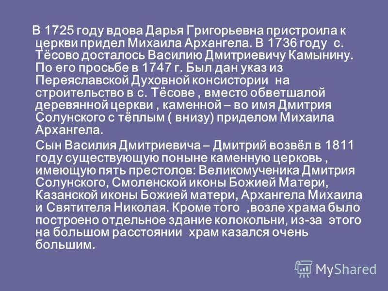 В 1725 году вдова Дарья Григорьевна пристроила к церкви придел Михаила Архангела. В 1736 году с. Тёсово досталось Василию Дмитриевичу Камынину. По его просьбе в 1747 г. Был дан указ из Переяславской Духовной консистории на строительство в с. Тёсове,