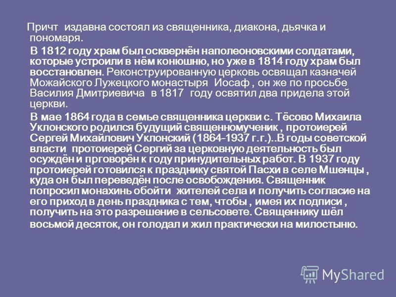 Причт издавна состоял из священника, диакона, дьячка и пономаря. В 1812 году храм был осквернён наполеоновскими солдатами, которые устроили в нём конюшню, но уже в 1814 году храм был восстановлен. Реконструированную церковь освящал казначей Можайског