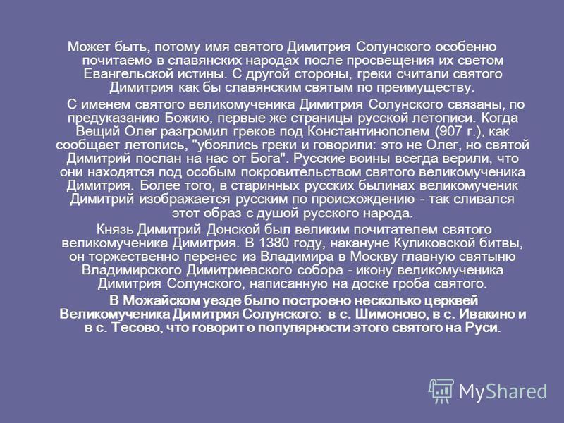 Может быть, потому имя святого Димитрия Солунского особенно почитаемо в славянских народах после просвещения их светом Евангельской истины. С другой стороны, греки считали святого Димитрия как бы славянским святым по преимуществу. С именем святого ве