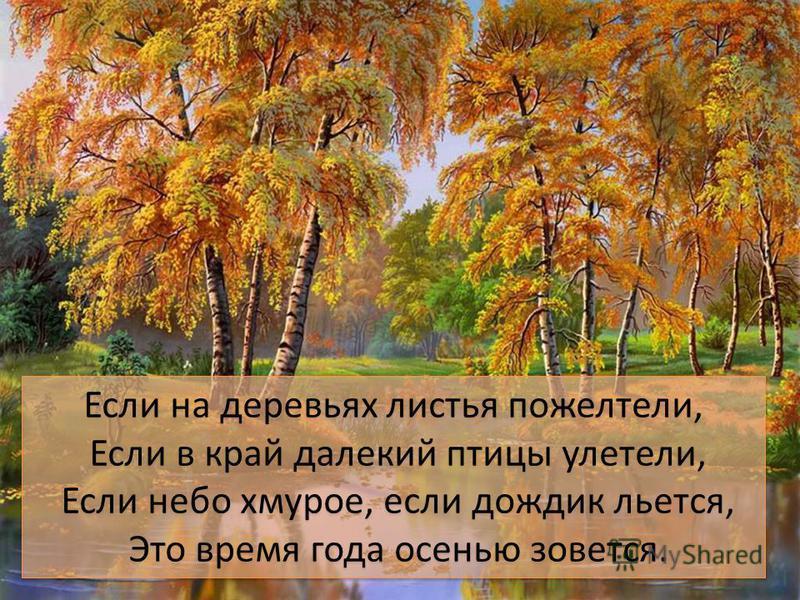 Если на деревьях листья пожелтели, Если в край далекий птицы улетели, Если небо хмурое, если дождик льется, Это время года осенью зовется. Если на деревьях листья пожелтели, Если в край далекий птицы улетели, Если небо хмурое, если дождик льется, Это