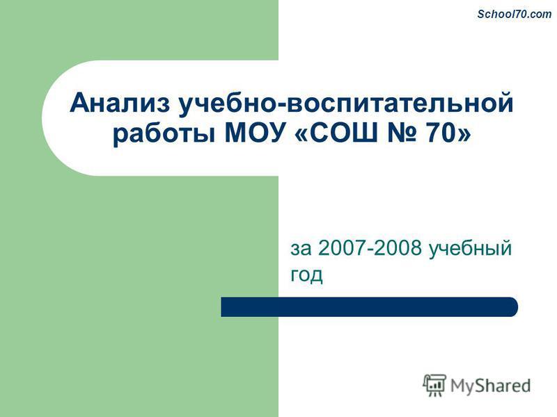 Анализ учебно-воспитательной работы МОУ «СОШ 70» за 2007-2008 учебный год School70.com