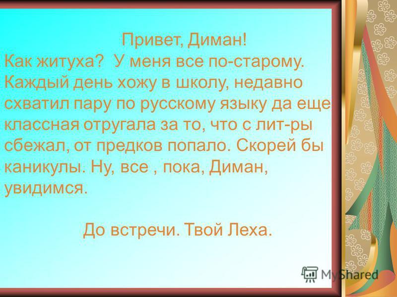 Привет, Диман! Как житуха? У меня все по-старому. Каждый день хожу в школу, недавно схватил пару по русскому языку да еще классная отругала за то, что с лит-ры сбежал, от предков попало. Скорей бы каникулы. Ну, все, пока, Диман, увидимся. До встречи.