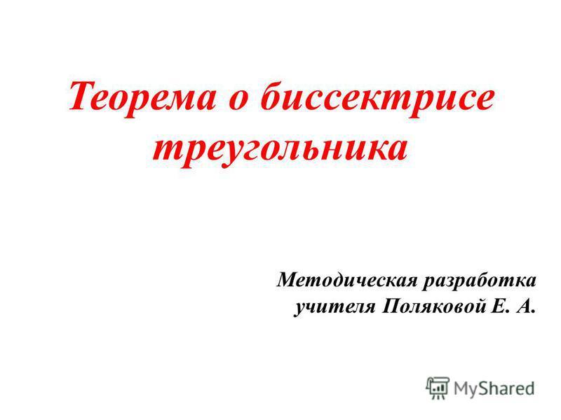 Теорема о биссектрисе треугольника Методическая разработка учителя Поляковой Е. А.