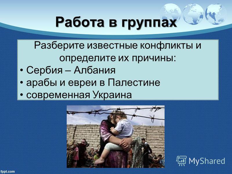 Работа в группах Разберите известные конфликты и определите их причины: Сербия – Албания арабы и евреи в Палестине современная Украина