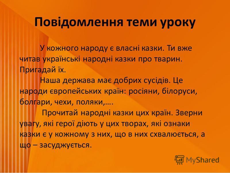 Повідомлення теми уроку У кожного народу є власні казки. Ти вже читав українські народні казки про тварин. Пригадай їх. Наша держава має добрих сусідів. Це народи європейських країн: росіяни, білоруси, болгари, чехи, поляки,…. Прочитай народні казки