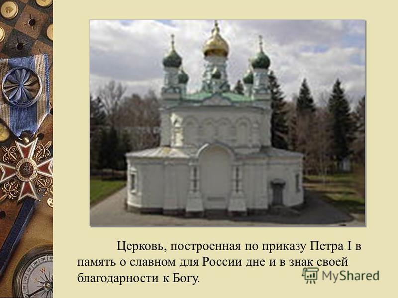 Церковь, построенная по приказу Петра I в память о славном для России дне и в знак своей благодарности к Богу.