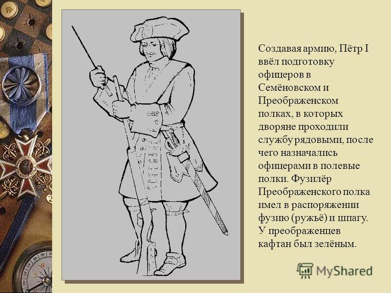 Создавая армию, Пётр I ввёл подготовку офицеров в Семёновском и Преображенском полках, в которых дворяне проходили службу рядовыми, после чего назначались офицерами в полевые полки. Фузилёр Преображенского полка имел в распоряжении фузию (ружьё) и шп