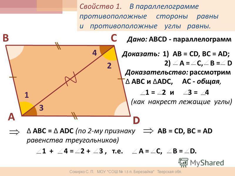 Свойство 1. В параллелограмме противоположные стороны равны и противоположные углы равны. А ВС D Дано : АВСD - параллелограмм Доказать: 1) АВ = СD, BC = AD; 2) A = C, B = D Доказательство: рассмотрим АВС и ADC, AC - общая, 1 2 3 4 1 = 2 и 3 = 4 ( как