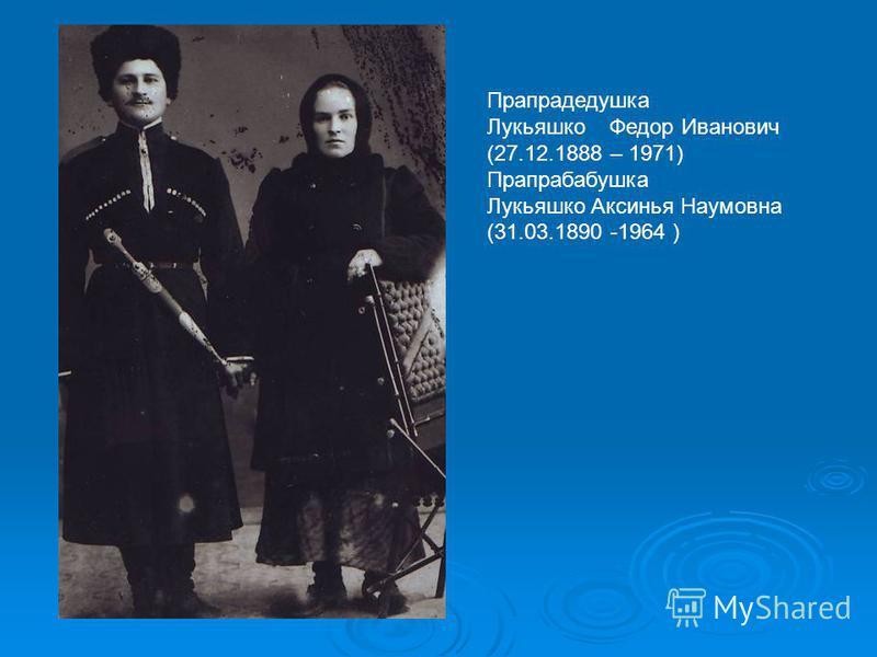 Прапрадедушка Лукьяшко Федор Иванович (27.12.1888 – 1971) Прапрабабушка Лукьяшко Аксинья Наумовна (31.03.1890 -1964 )