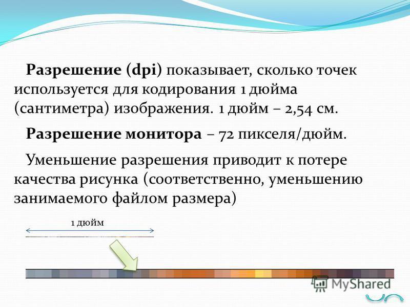 Разрешение (dpi) показывает, сколько точек используется для кодирования 1 дюйма (сантиметра) изображения. 1 дюйм – 2,54 см. Разрешение монитора – 72 пикселя/дюйм. Уменьшение разрешения приводит к потере качества рисунка (соответственно, уменьшению за