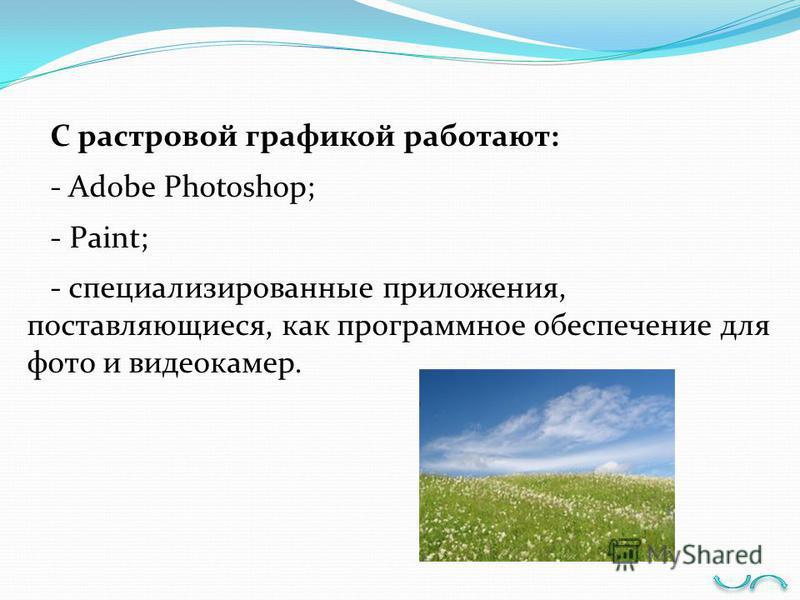 С растровой графикой работают: - Adobe Photoshop; - Paint; - специализированные приложения, поставляющиеся, как программное обеспечение для фото и видеокамер.