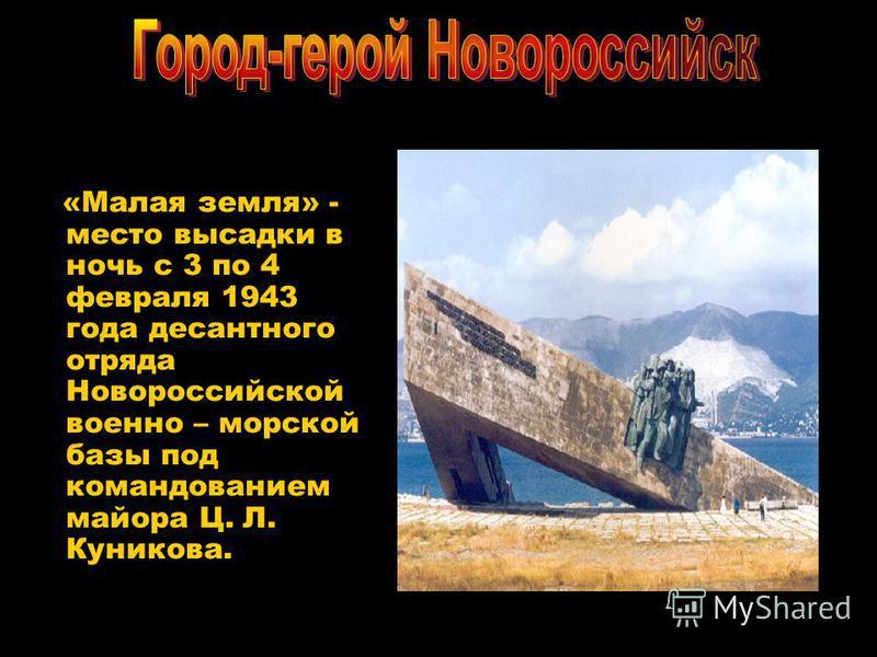«Малая земля» - место высадки в ночь с 3 по 4 февраля 1943 года десантного отряда Новороссийской военно – морской базы под командованием майора Ц. Л. Куникова.