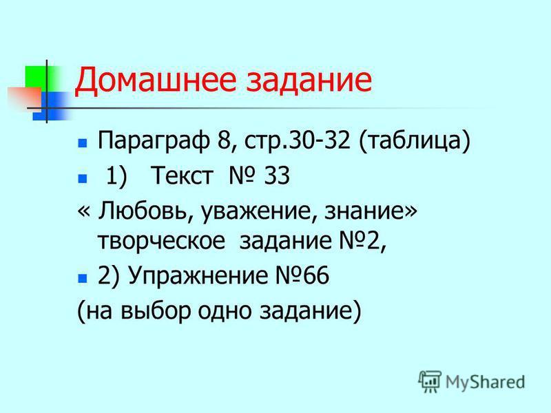 Домашнее задание Параграф 8, стр.30-32 (таблица) 1) Текст 33 « Любовь, уважение, знание» творческое задание 2, 2) Упражнение 66 (на выбор одно задание)