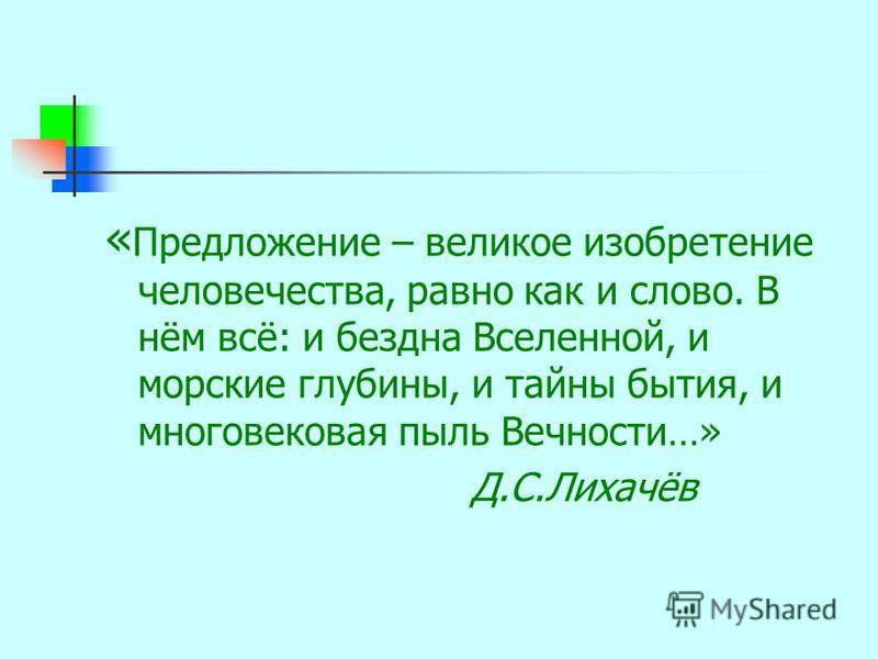 « Предложение – великое изобретение человечества, равно как и слово. В нём всё: и бездна Вселенной, и морские глубины, и тайны бытия, и многовековая пыль Вечности…» Д.С.Лихачёв