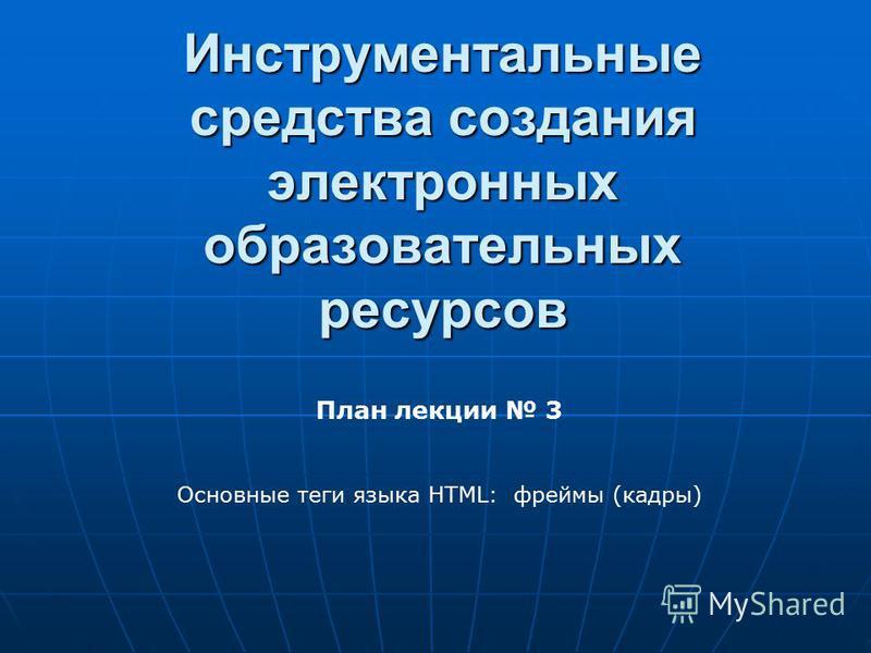 Инструментальные средства создания электронных образовательных ресурсов План лекции 3 Основные теги языка HTML: фреймы (кадры)