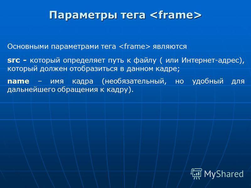 Основными параметрами тега являются src - который определяет путь к файлу ( или Интернет-адрес), который должен отобразиться в данном кадре; name – имя кадра (необязательный, но удобный для дальнейшего обращения к кадру). Параметры тега Параметры тег