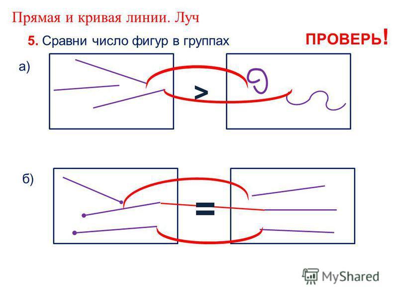 Прямая и кривая линии. Луч 5. Сравни число фигур в группах а) б) > = ПРОВЕРЬ !