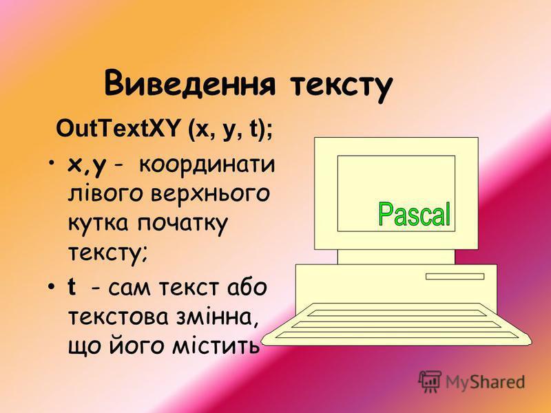 Виведення тексту OutTextXY (x, y, t); x,y - координати лівого верхнього кутка початку тексту; t - сам текст або текстова змінна, що його містить