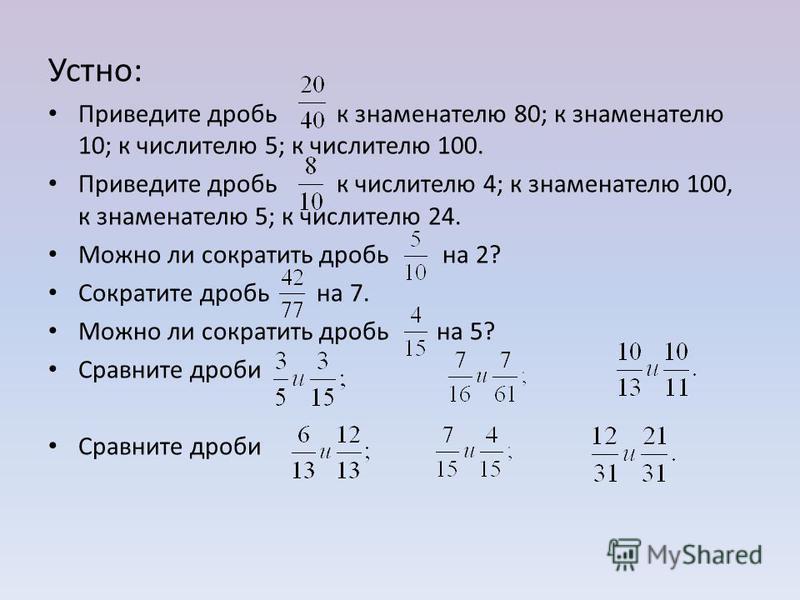 Устно: Приведите дробь к знаменателю 80; к знаменателю 10; к числителю 5; к числителю 100. Приведите дробь к числителю 4; к знаменателю 100, к знаменателю 5; к числителю 24. Можно ли сократить дробь на 2? Сократите дробь на 7. Можно ли сократить дроб