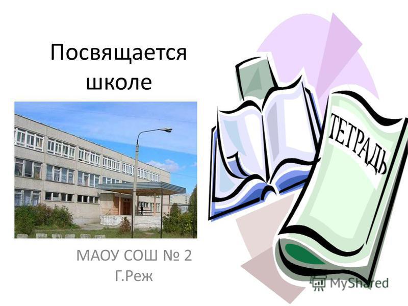 Посвящается школе МАОУ СОШ 2 Г.Реж