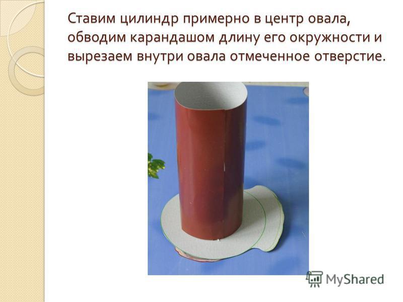 Ставим цилиндр примерно в центр овала, обводим карандашом длину его окружности и вырезаем внутри овала отмеченное отверстие.