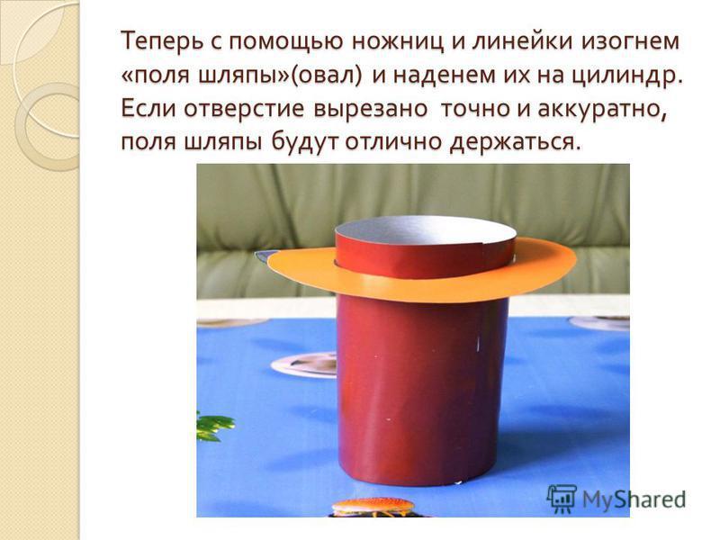 Теперь с помощью ножниц и линейки изогнем « поля шляпы »( овал ) и наденем их на цилиндр. Если отверстие вырезано точно и аккуратно, поля шляпы будут отлично держаться.