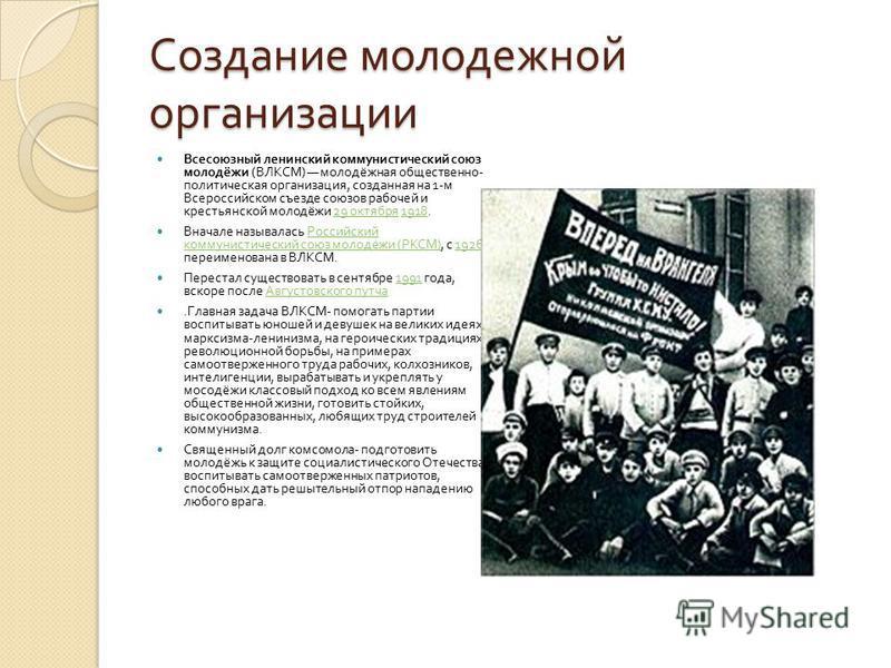 Создание молодежной организации Всесоюзный ленинский коммунистический союз молодёжи ( ВЛКСМ ) молодёжная общественно - политическая организация, созданная на 1- м Всероссийском съезде союзов рабочей и крестьянской молодёжи 29 октября 1918.29 октября