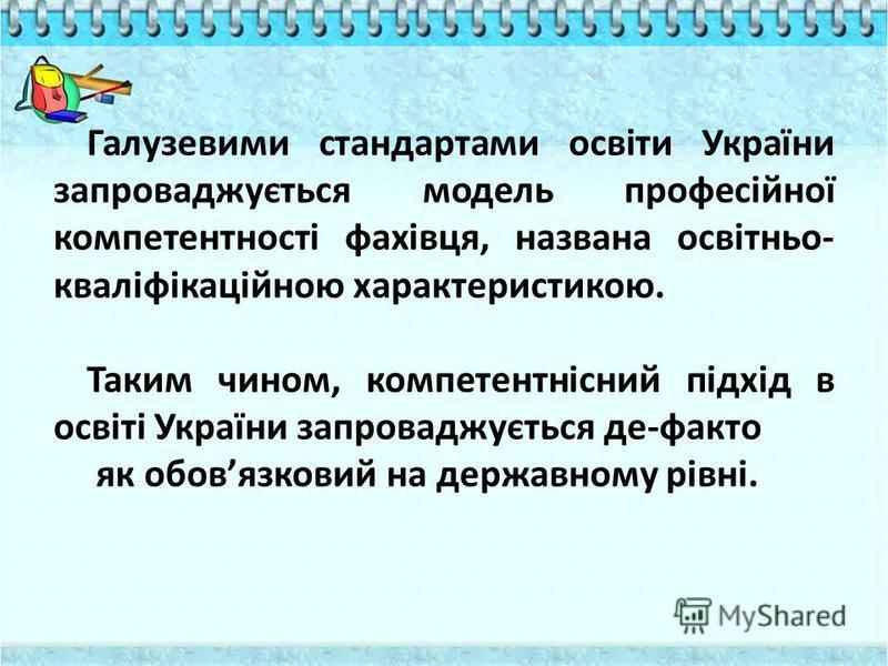 Галузевими стандартами освіти України запроваджується модель професійної компетентності фахівця, названа освітньо- кваліфікаційною характеристикою. Таким чином, компетентнісний підхід в освіті України запроваджується де-факто як обовязковий на держав