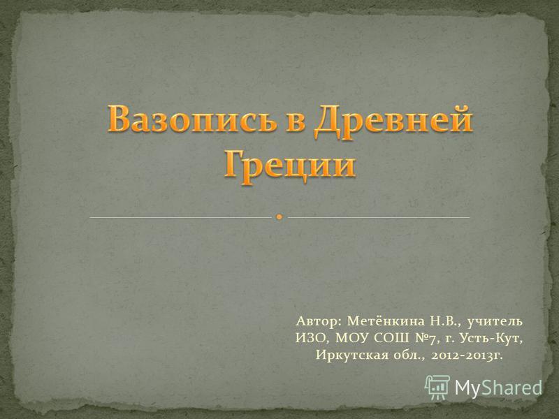 Автор: Метёнкина Н.В., учитель ИЗО, МОУ СОШ 7, г. Усть-Кут, Иркутская обл., 2012-2013 г.
