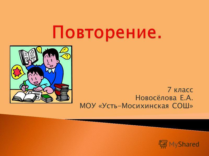 7 класс Новосёлова Е.А. МОУ «Усть-Мосихинская СОШ»