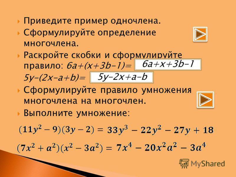 Приведите пример одночлена. Сформулируйте определение многочлена. Раскройте скобки и сформулируйте правило: 6a+(x+3b-1)= 5y-(2x-a+b)= Сформулируйте правило умножения многочлена на многочлен. Выполните умножение: 5 у-2 х+а-b 6a+x+3b-1