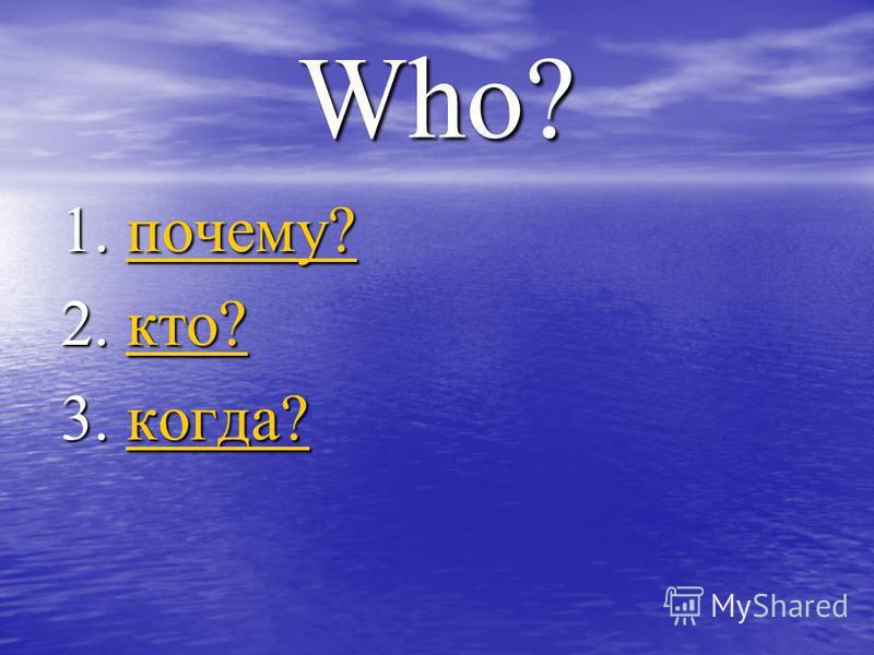Who? 1. почему? почему? 2. кто? кто? 3. когда? когда?