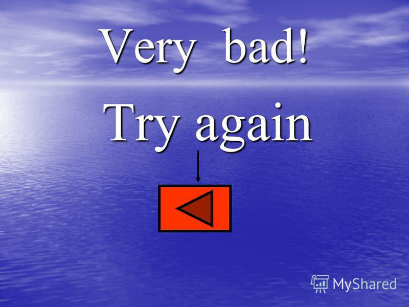 Very bad! Try again Try again