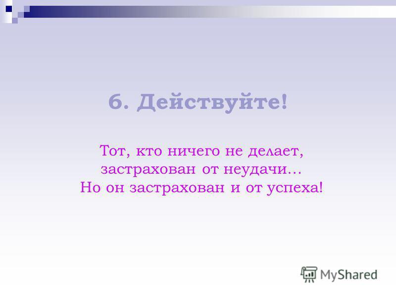 6. Действуйте! Тот, кто ничего не делает, застрахован от неудачи… Но он застрахован и от успеха!