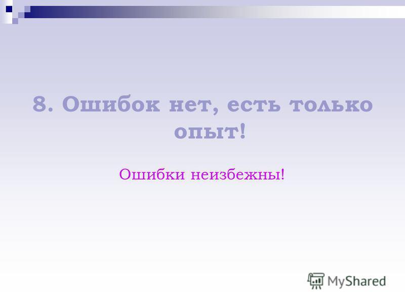 8. Ошибок нет, есть только опыт! Ошибки неизбежны!