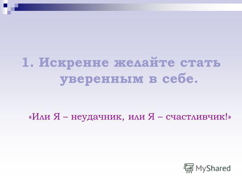 1. Искренне желайте стать уверенным в себе. «Или Я – неудачник, или Я – счастливчик!»